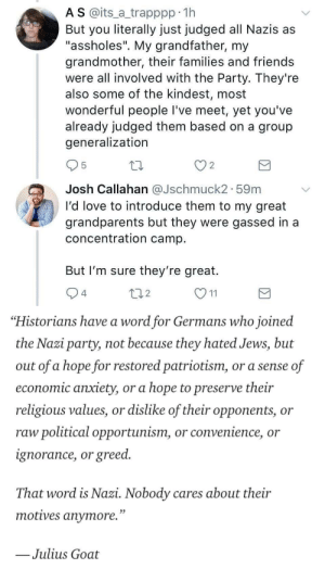 "nazi: A S @its_a trapppp 11h  But you literally just judged all Nazis as  ""assholes"". My grandfather, my  grandmother, their families and friends  were all involved with the Party. They're  also some of the kindest, most  wonderful people I've meet, yet you've  already judged them based on a group  generalization  2  Josh Callahan aJschmuck2. 59m  I'd love to introduce them to my great  grandparents but they were gassed in a  concentration camp  But I'm sure they're great.  4  2   ""Historians have a word for Germans who joined  the Nazi party, not because they hated Jews, but  out of a hope for restored patriotism, or a sense of  economic anxiety, or a hope to preserve their  religious values, or dislike of their opponents, or  raw political opportunism, or convenience, or  ignorance, or greed.  That word is Nazi. Nobody cares about their  motives anvmore.""  Julius Goat"