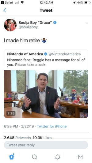 "America, Blackpeopletwitter, and Bowser: a Safari .11  12:42 AM  44%  Tweet  Soulja Boy ""Draco""  @souljaboy  I made him retire  Nintendo of America@NintendoAmerica  Nintendo fans, Reggie has a message for all of  you. Please take a look.  2:28  6:28 PM - 2/22/19 Twitter for iPhone  2.648 Retweets 10.3K Likes  Tweet your reply Bowser bout to kick him through the phone"