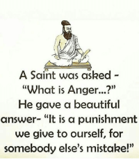 """Beautiful, Memes, and What Is: A Saint was asked -  """"What is Anger...?""""  He gave a beautiful  answer- """"It is a punishment  we give to ourself, for  somebody else's mistake!"""" https://t.co/yihaXHgBjt"""
