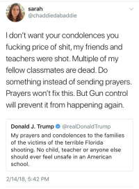 weavemama: weavemama:  the fact that a school shooting survivor has to tell the president of the united states to do something really shows how fucked up the government's priorities are  this girl is overall taking no bullshit from anyone  : A sarah  @chaddiedabaddie  I don't want your condolences you  fucking price of shit, my friends and  teachers were shot. Multiple of my  fellow classmates are dead. Do  something instead of sending prayers.  Prayers won't fix this. But Gun control  will prevent it from happening again.  Donald J. Trump@realDonaldTrump  My prayers and condolences to the families  of the victims of the terrible Florida  shooting. No child, teacher or anyone else  should ever feel unsafe in an American  school  2/14/18, 5:42 PM weavemama: weavemama:  the fact that a school shooting survivor has to tell the president of the united states to do something really shows how fucked up the government's priorities are  this girl is overall taking no bullshit from anyone