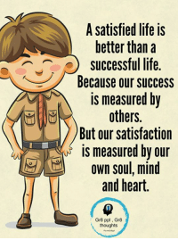 Life, Memes, and Heart: A satisfied life is  better than a  AJ successful life.  Because our success  is measured by  others.  But our satisfaction  is measured by our  own soul, mind  and heart.  Gr8 ppl Gr8  thoughts Gr8 ppl , Gr8 thoughts