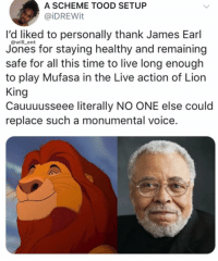 Memes, Mufasa, and Lion: A SCHEME TOOD SETUP  @iDREWit  I'd liked to personally thank James Earl  Jones for staying healthy and remaining  safe for all this time to live long enough  to play Mufasa in the Live action of Lion  King  Cauuuusseee literally NO ONE else could  replace such a monumental voice.  @will_ent James voice is legendary