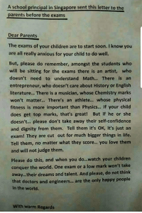 Children, Confidence, and Life: A school principal in Singapore sent this letter to the  parents before the exams  Dear Parents  The exams of your children are to start soon. I know you  are all really anxious for your child to do well.  But, please do remember, amongst the students who  will be sitting for the exams there is an artist, wheo  doesn't need to understand Math... There is an  entrepreneur, who doesn't care about History or English  literature... There is a musician, whose Chemistry marks  won't matter... There's an athlete.. whose physical  fitness is more important than Physics... If your child  does get top marks, that's great! But if he or she  doesn't.. please don't take away their self-confidence  and dignity from them. Tell them it's OK, it's just an  exam! They are cut out for much bigger things in life.  Tell them, no matter what they score.. you love them  and will not judge them.  Please do this, and when you do...watch your children  conquer the world. One exam or a low mark won't take  away.their dreams and talent. And please, do not think  that doctors and engineers..,are the only happy people  in the world.  With warm Regards