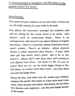 take away: A school principal in Singapore sent this letter to the  parents before the exams  Dear Parents  The exams of your children are to start soon. I know you  are all really anxious for your child to do well  But, please do remember, amongst the students who  will be sitting for the exams there is an artist, who  doesn't need to understand Math. There is an  entrepreneur, who doesn't care about History or English  terature... There is a musician, whose Chemistry marks  won't matter... There's an athlete... whose physical  fitness is more mportant than Physics... If your child  does get top marks, that's great! But if he or she  coesn't. please don't take away their self-confidence  and dignity from them. Tell them it's OK, it's just an  exam! They are cut out for much bigger things in life  Tell them, no matter what they score... you love them  and will not judge them  Please do this, and when you do...watch your children  conquer the world. One exam or a low mark won't take  away...their dreams and talent. And please, do not think  that doctors and engineer... are the only happy people  in the world.