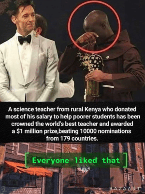 What a legend: A science teacher from rural Kenya who donated  most of his salary to help poorer students has been  crowned the world's best teacher and awarded  a $1 million prize,beating 10000 nominations  from 179 countries.  Everyone 1iked that  BAZAART What a legend