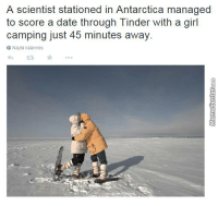 What's YOUR excuse?: A scientist stationed in Antarctica managed  to score a date through linder with a girl  camping just 45 minutes away.  Nayta kaannos What's YOUR excuse?
