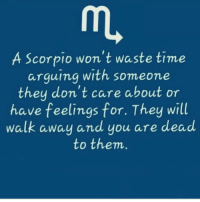 A Scorpio won't waste time  arguing with someone  they don't care about or  have feelings for. They will  walk away and you are dead  to them