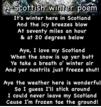 A: A Scottish winter  Poem  It's winter here in Scotland  And the icy breezes blow  At seventy miles an hour  & at 20 degrees below  Aye, I love my Scotland  When the snow is up yer butt  Ye take a breath o' winter air  And yer nostrils just freeze shut!  Aye the weather here is wonderful  So I guess I'll stick around  I could never leave my Scotland  Cause I'm frozen tae the ground! A