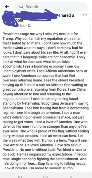 Ok boomer...: a Search  shared a  poSt.  2hrs  People message me why I stick my neck out for  Trump. Why do I tarnish my reputation with a man  that's hated by so many. I don't care how much the  media twists what he says. I don't care how bad he  looks. I don't care about his sex life. At all. I don't even  care that his language skills are not academic. I only  look at what he does and what his policies  accomplish. I see a booming economy. I see low  unemployment rates. I see African Americans back at  work. I see American companies that had fled  overseas returning home. I see the oldest President  staying up til 3 am in a suit on Airforce One waiting to  greet our prisoners returning from Korea. I see China  paying attention to him and returning to the  negotiation table. I see him strengthening Israel,  standing by Netanyahu, recognizing Jerusalem, saying  Shehekhianu. I see him freeing Iran from a devastating  regime. I see him tough on terrorism. I see a man  who's delivering on every promise he made, not just  talking to get votes. I see a lover of America. One who  defends his men in uniform stronger than anyone I've  ever seen. One who is proud of his flag, without feeling  sorry, without excuses. I see an American hero. Let  them say what they will. Trump is a hero. You will see. I  love America. He loves America. I love him as our  President. No one is without fault. We hired a man to  do a job. He has surpassed my expectations in record  time, single handedly fighting the establishment. And  he's doing it for free... Stop listening to talking heads.  look at nolicies I'm proid to sunnort Trumn Ok boomer...