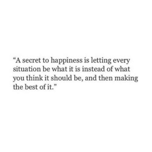 "Every Situation: ""A secret to happiness is letting every  situation be what it is instead of what  you think it should be, and then making  the best of it.""  e55"