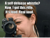 naw: A self defense whistle  Naw, got this rifle.  It'Sloud, Real loud.