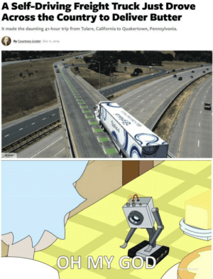 You pass butter.: A Self-Driving Freight Truck Just Drove  Across the Country to Deliver Butter  It made the daunting 41-hour trip from Tulare, California to Quakertown, Pennsylvania.  By Courtney Linder Dec n, 2019  Jplsa  PLUSAI  OH MY GOD You pass butter.