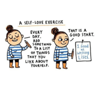 Exercise: A SELF LOVE EXERCISE  THAT IS A  G00D START  EVERY  DAY,  ADD  SOMETHING  TO A LIST  0F THINGS  1.Good  1ritin  Lists.  THAT YOU  LIKE ABOUT  YOURSELF