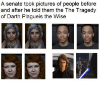 "Meme, Memes, and Http: A senate took pictures of people before  and after he told them the The Tragedy  of Darth Plagueis the Wise <p>Before and after memes have been rising since that post in /r/pics! Bonus points to combine them with another meme. via /r/MemeEconomy <a href=""http://ift.tt/2jHFUK0"">http://ift.tt/2jHFUK0</a></p>"