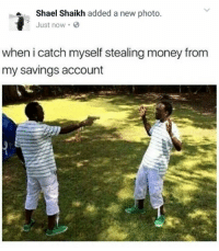 Memes, 🤖, and Saving Account: a Shael Shaikh added a new photo  Just now.  when i catch myself stealing money from  my savings account