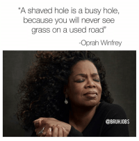 "Memes, Oprah Winfrey, and Oprah Winfrey: ""A shaved hole is a busy hole,  because you will never see  grass on a used road""  -Oprah Winfrey  @BRUHJOBS Inspirational 🙏"