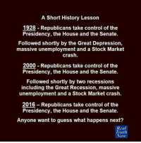 Memes, Recess, and Depression: A Short History Lesson  1928 Republicans take control of the  Presidency, the House and the Senate.  Followed shortly by the Great Depression,  massive unemployment and a Stock Market  crash.  2000 Republicans take control of the  Presidency, the House and the Senate.  Followed shortly by two recessions  including the Great Recession, massive  unemployment and a Stock Market crash.  2016 Republicans take control of the  Presidency, the House and the Senate.  Anyone want to guess what happens next?  Real  Truth  Now Image from Real Truth Now