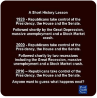 Memes, Recess, and Depression: A Short History Lesson  1928 Republicans take control of the  Presidency, the House and the Senate.  Followed shortly by the Great Depression,  massive unemployment and a Stock Market  crash.  2000 Republicans take control of the  Presidency, the House and the Senate.  Followed shortly by two recessions  including the Great Recession, massive  unemployment and a Stock Market crash.  2016-Republicans take control of the  Presidency, the House and the Senate.  Anyone want to guess what happens next?  Real  Truth Ayup. Image from Real Truth Now.