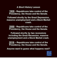 Memes, Recess, and Depression: A Short History Lesson  1928 Republicans take control of the  Presidency, the House and the Senate.  Followed shortly by the Great Depression,  massive unemployment and a Stock Market  crash.  2000 Republicans take control of the  Presidency, the House and the Senate.  Followed shortly by two recessions  including the Great Recession, massive  unemployment and a Stock Market crash.  2016 Republicans take control of the  Presidency, the House and the Senate.  Anyone want to guess what happens next?  Real  Truth  Vow That's promising...  H/t Real Truth Now