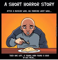 I've been sleeping with the lights on since reading this....: A SHORT HORROR STORY  AFTER A NUCLEAR WAR, ALL MANKIND WENT BALD...  THEN ONE DAY, A YOUNG MAN FOUND A HAIR  IN HIS MEAL... I've been sleeping with the lights on since reading this....