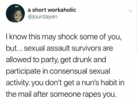 consensual: a short workaholic  @jourdayen  I know this may shock some of you,  but... sexual assault survivors are  allowed to party, get drunk and  participate in consensual sexual  activity. you don't get a nun's habit in  the mail after someone rapes you