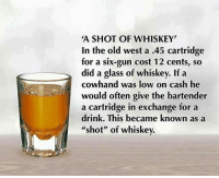 "merica america usa: A SHOT OF WHISKEY  In the old west a .45 cartridge  for a six-gun cost 12 cents, so  did a glass of whiskey. If a  cowhand was low on cash he  would often give the bartender  a cartridge in exchange for a  drink. This became known as a  shot"" of whiskev. merica america usa"
