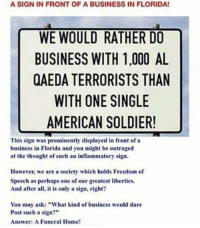 "Memes, American, and Business: A SIGN IN FRONT OF A BUSINESS IN FLORIDA!  WE WOULD RATHER DO  BUSINESS WITH 1,000 AL  QAEDA TERRORISTS THAN  WITH ONE SINGLE  AMERICAN SOLDIER!  This sign was prominently displayed in front of a  business in Florida and you might be outraged  at the thought of such an inflammatory sign.  However, we are a society which holds Freedom of  Speech as perhaps one of our greatest liberties  And after all, it is only a sign, right?  You may ask: ""What kind of business would dare  Post such a sign?""  Answer: A Funeral Home!"