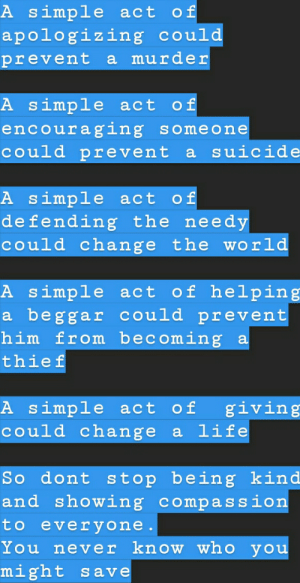 Life, Help, and Suicide: A simple act of  apologizing could  prevent a murder  A simple act of  encouraging someone  could prevent a suicide  A simple act of  de fending the needy  could change the wo rld  A simple act of help ing  a beggar could prevent  him from becoming a  thief  A simple act of  could change a life  giving  So dont stop being kind  and showing compassion  to everyone.  You never know who you  might save Thought somebody needed this out there 😉