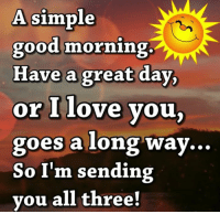 have a great day: A simple  good morning.  Have a great day,  or I love you,  goes a long way  So I'm sending  you all three!