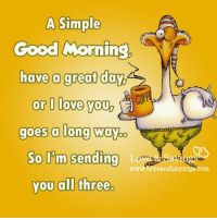 have-a-good-day: A Simple  Good Morning  have a great day,  or l love you,  goes a long way  o  So I'm sending  La  you all three.  eandsayings com