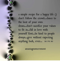 <3 Amazing Me Movement  .: a simple recipe for a happy life  A don't follow the crowd...dance to  the beat of your own  drum...don't sacrifice your values  to fit in...fall in love with  yourself first...be kind to people  always...give without expecting  anything back, ever... xo iva xo  amazingmemovement <3 Amazing Me Movement  .