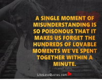 Memes, 🤖, and Poison: A SINGLE MOMENT OF  MISUNDERSTANDING IS  SO POISONOUS THAT IT  MAKES US FORGET THE  HUNDREDS OF LOVABLE  MOMENTS WE'VE SPENT  TOGETHER WITHIN A  MINUTE.  Prakhar Saha  Like Love Quotes.com A single moment of misunderstanding is so poisonous that it makes us forget the hundreds of lovable moments we've spent together within a minute.