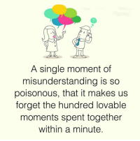 Memes, Single, and 🤖: A single moment of  misunderstanding is so  poisonous, that it makes us  forget the hundred lovable  moments spent together  within a minute