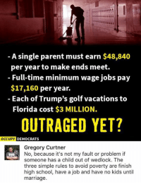 (GC): A single parent must earn $48,840  per year to make ends meet.  - Full-time minimum wage jobs pay  $17,160 per year.  - Each of Trump's golf vacations to  Florida cost $3 MILLION.  OUTRAGED YET?  oCCU  UPY DEMOCRATS  Gregory Curtner  No, because it's not my fault or problem if  someone has a child out of wedlock. The  three simple rules to avoid poverty are finish  high school, have a job and have no kids until  marriage. (GC)