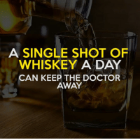 Memes, The Doctor, and 🤖: A SINGLE SHOT OF  WHISKEY A DAY  CAN KEEP THE DOCTOR  AWAY Why stop at one...