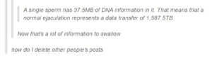 Omg, Tumblr, and Drive: A single sperm has 37.5MB of DNA information in it. That means that a  normal ejaculation represents a data transfer of 1,587.5TB  Now that's a lot of information to swallow  how do I delete other people's posts You need a really big hard drive for that massive loadomg-humor.tumblr.com