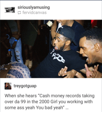 Accidental Renaissance in the Club: a siriouslyamusing  fervidcanvas  treygotguap  When she hears Cash money records taking  over da 99 in the 2000 Girl you working with  some ass yeah You bad yeah Accidental Renaissance in the Club