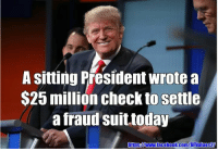 owww: A sitting President wrote a  $25 million check to settle  a fraud suit,today  https Owww.facebo