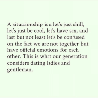 The times are weird I tell ya situationship @horaciojones 🤔: A situationship is a let's just chill,  let's just be cool, let's have sex, and  last but not least let's be confused  on the fact we are not together but  have official emotions for each  other. This is what our generation  considers dating ladies and  gentleman. The times are weird I tell ya situationship @horaciojones 🤔
