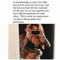 just chill: A situationship is a let's just chill  let's just be cool, let's have sex, and  last but not least let's be confused  on the fact we are not together but  have official emotions for each  other. This is what our generation  considers dating ladies and  gentleman