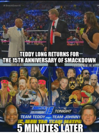 World Wrestling Entertainment, Holla, and Playa: A SmackDown 15  TEDDY LONG RETURNS FOR  THE15TH ANNIVERSARY OF SMACKDOWN  GUM WEMEM  TONIGHT  TEAM TEDDY TEAM JOHNNY  MINUTES LATER *spoiler alert* Holla Holla Playa! -TY-