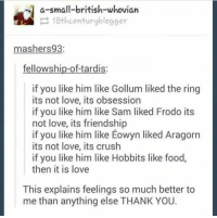 Crush, Food, and Love: a-small-british-whovian  18thcenturyblogger  mashers 93  fellowship-of-tardis  if you like him like Gollum liked the ring  its not love, its obsession  if you like him like Sam liked Frodo its  not love, its friendship  if you like him like Eowyn liked Aragorn  its not love, its crush  if you like him like Hobbits like food,  then it is love  This explains feelings so much better to  me than anything else THANK YOU.