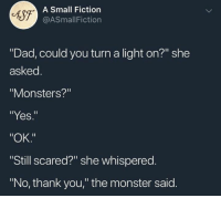 """Dad, Monster, and Thank You: A Small Fiction  @ASmallFiction  """"Dad, could you turn a light on?"""" she  asked  """"Monsters?""""  """"Yes.""""  """"OK.""""  Still scared?"""" she whispered.  """"No, thank you,"""" the monster said."""