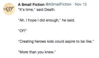 """Be Like, Death, and Heroes: A Small Fiction @ASmallFiction  Nov 13  F  """"t's time,"""" said Death.  """"Ah. I hope I did enough,"""" he said.  Of?""""  """"Creating heroes kids could aspire to be like.  """"More than you knew. youve done more than enough, hero"""