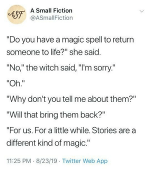 "A different kind of magic: A Small Fiction  AST@ASmallFiction  ""Do you have a magic spell to return  someone to life?"" she said.  ""No,"" the witch said, ""I'm sorry.""  ""Oh.""  ""Why don't you tell me about them?""  ""Will that bring them back?""  ""For us. For a little while. Stories are a  different kind of magic.""  11:25 PM 8/23/19 Twitter Web App A different kind of magic"