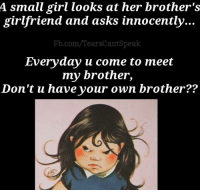 Memes, fb.com, and Girl: A small girl looks at her brother's  girlfriend and  asks innocently...  Fb.com/TearsCantSpeak  Everyday u come to meet  my brother,  Don't u have your own brother??