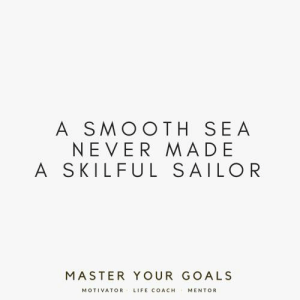 [IMAGE] This quote is fitting, yet simple but very profound in our daily lives.: A SMOOTH SEA  NEVER MADE  A SKILFUL SAILOR  MASTER YOUR GOALS  MOTIVATOR  LIFE COACH  MENTOR [IMAGE] This quote is fitting, yet simple but very profound in our daily lives.