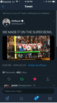 Snapchat Notifications: a Snapchat F 6:59 PM  68%.  Tweet  Tap here to turn off Tweet notifications for MrBeast  MrBeast  @MrBeastYT  WE MADE IT ON THE SUPER BOWL  SU  2  7:00  6:55 II  6:59 PM 2019-02-03 Twitter for iPhone  91 Retweets 452 Likes  jessie @happyswm 7s  Tweet your reply  4