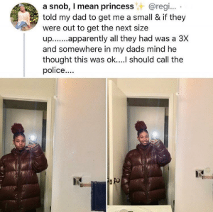 I love her dad lmao by matts_wrld MORE MEMES: a snob, I mean princess@regi..  told my dad to get me a small & if they  were out to get the next size  up.apparently all they had was a 3X  and somewhere in my dads mind he  thought this was ok....l should call the  police... I love her dad lmao by matts_wrld MORE MEMES