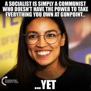 Socialist: A SOCIALIST IS SIMPLY A COMMUNIST  WHO DOESN'T HAVE THE POWER TO TAKE  EVERYTHING YOU OWN AT GUNPOINT..  PUININSA  TURNING
